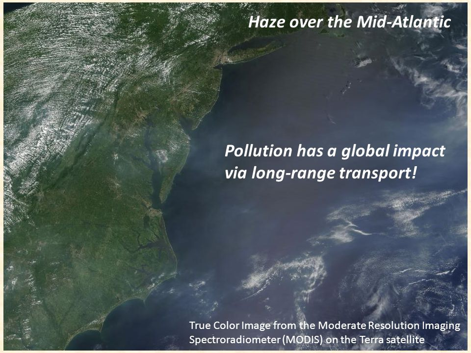 Haze over the Mid-Atlantic Pollution has a global impact via long-range transport! True Color Image from the Moderate Resolution Imaging Spectroradiom