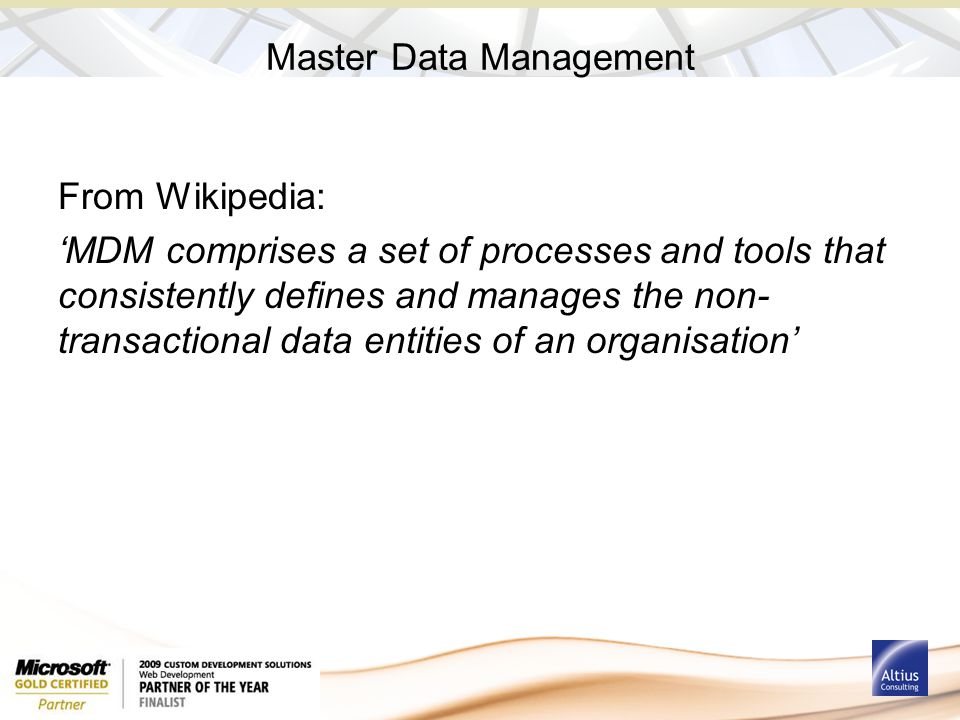 Master Data Management From Wikipedia: 'MDM comprises a set of processes and tools that consistently defines and manages the non- transactional data e