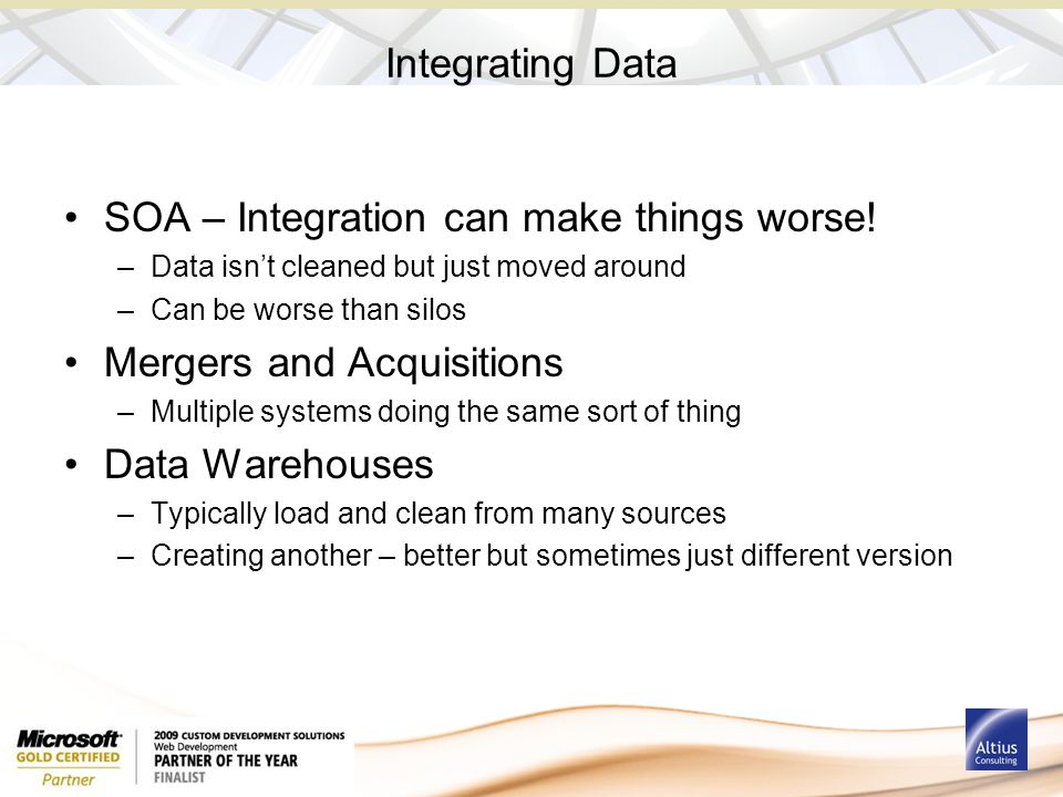 Integrating Data SOA – Integration can make things worse! –Data isn't cleaned but just moved around –Can be worse than silos Mergers and Acquisitions