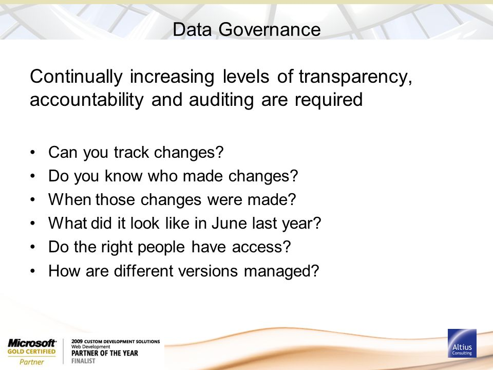 Data Governance Continually increasing levels of transparency, accountability and auditing are required Can you track changes.