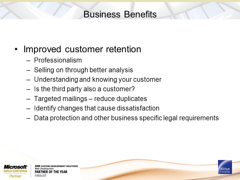 Business Benefits Improved customer retention –Professionalism –Selling on through better analysis –Understanding and knowing your customer –Is the th