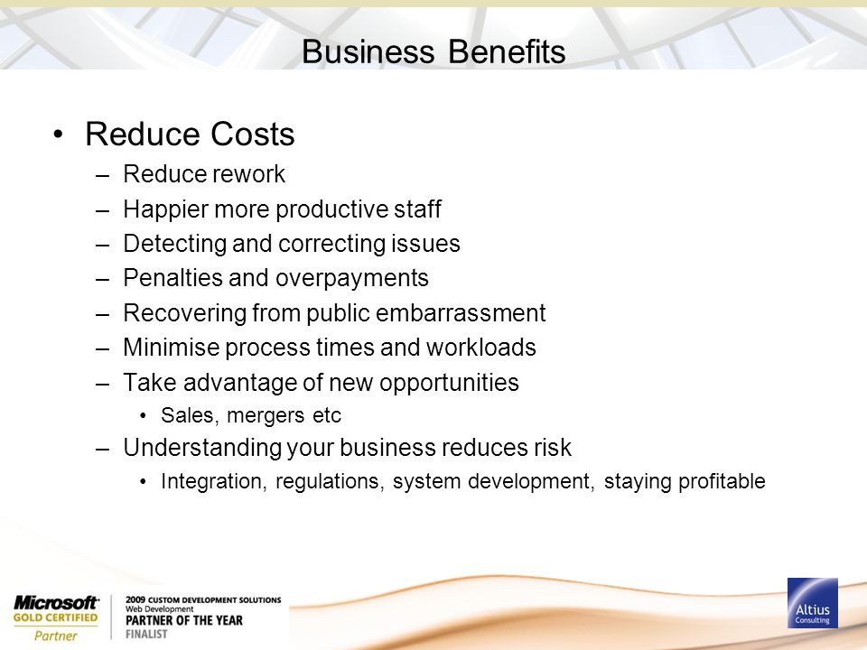 Business Benefits Reduce Costs –Reduce rework –Happier more productive staff –Detecting and correcting issues –Penalties and overpayments –Recovering