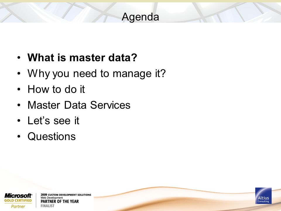 Agenda What is master data? Why you need to manage it? How to do it Master Data Services Let's see it Questions