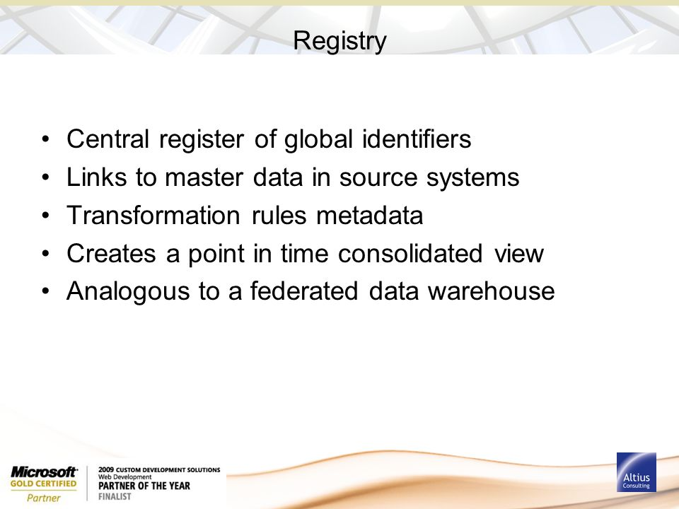 Registry Central register of global identifiers Links to master data in source systems Transformation rules metadata Creates a point in time consolidated view Analogous to a federated data warehouse