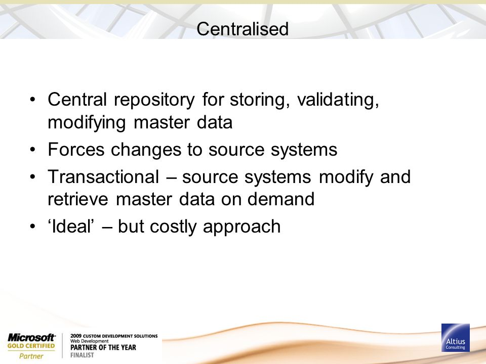 Centralised Central repository for storing, validating, modifying master data Forces changes to source systems Transactional – source systems modify and retrieve master data on demand 'Ideal' – but costly approach