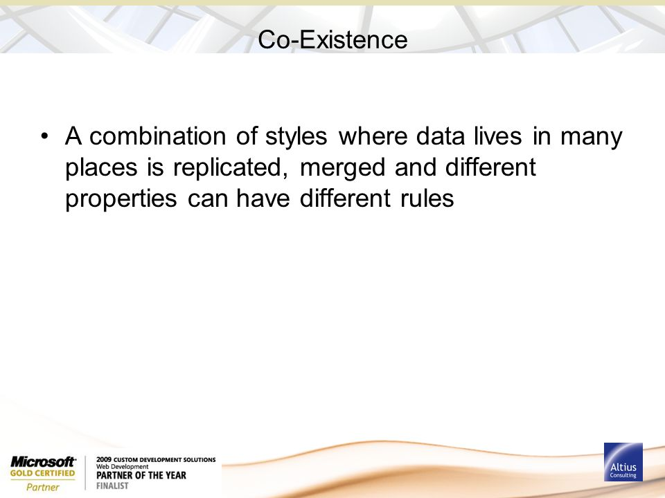 Co-Existence A combination of styles where data lives in many places is replicated, merged and different properties can have different rules