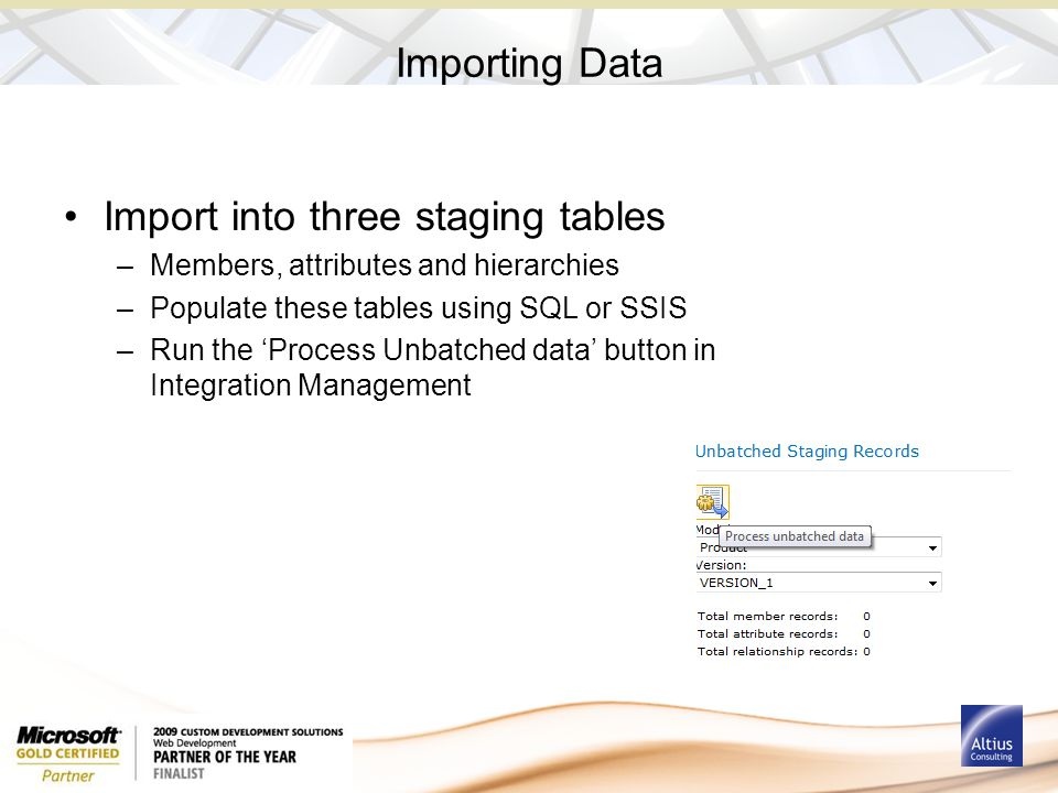 Importing Data Import into three staging tables –Members, attributes and hierarchies –Populate these tables using SQL or SSIS –Run the 'Process Unbatc