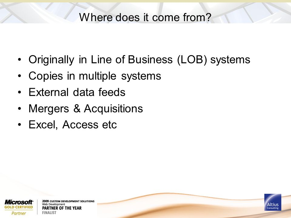 Where does it come from? Originally in Line of Business (LOB) systems Copies in multiple systems External data feeds Mergers & Acquisitions Excel, Acc