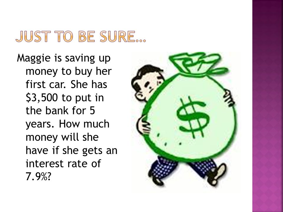 Maggie is saving up money to buy her first car. She has $3,500 to put in the bank for 5 years.