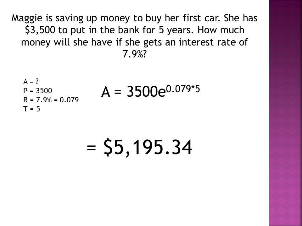 A = P = 3500 R = 7.9% = 0.079 T = 5 A = 3500e 0.079*5 = $5,195.34