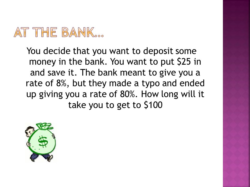You decide that you want to deposit some money in the bank.