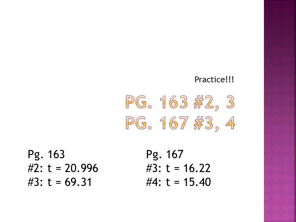 Practice!!! Pg. 163 #2: t = 20.996 #3: t = 69.31 Pg. 167 #3: t = 16.22 #4: t = 15.40