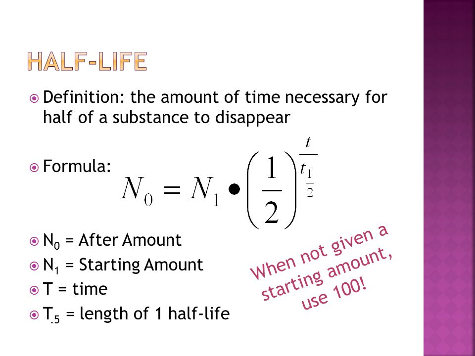  Definition: the amount of time necessary for half of a substance to disappear  Formula:  N 0 = After Amount  N 1 = Starting Amount  T = time  T.5 = length of 1 half-life When not given a starting amount, use 100!