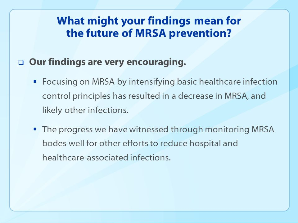 What might your findings mean for the future of MRSA prevention?  Our findings are very encouraging.  Focusing on MRSA by intensifying basic healthc