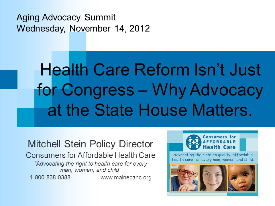 Health Care Reform Isn't Just for Congress – Why Advocacy at the State House Matters. Mitchell Stein Policy Director Consumers for Affordable Health C