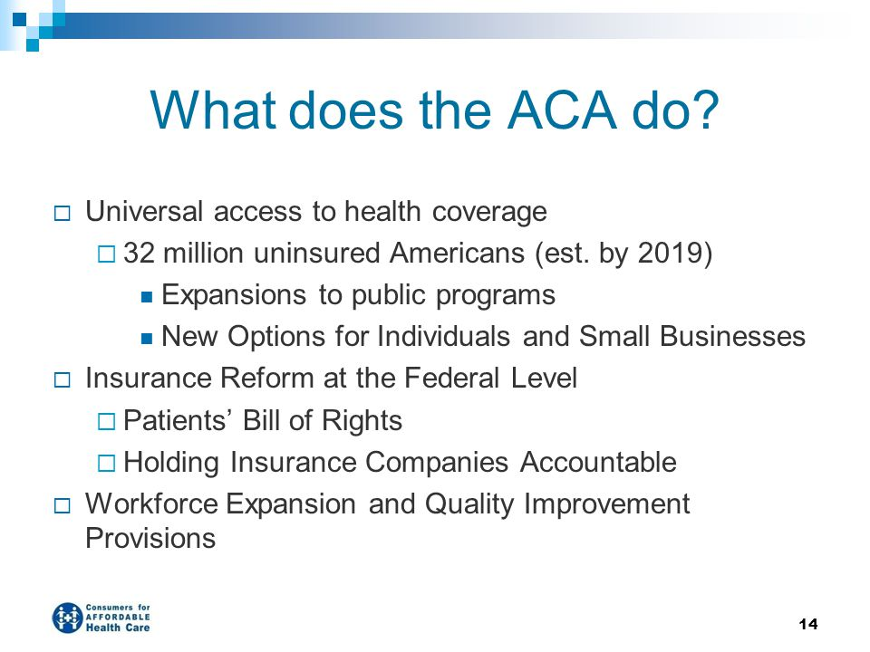 What does the ACA do?  Universal access to health coverage  32 million uninsured Americans (est. by 2019) Expansions to public programs New Options