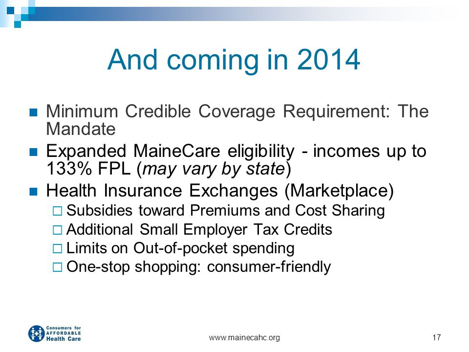 www.mainecahc.org17 And coming in 2014 Minimum Credible Coverage Requirement: The Mandate Expanded MaineCare eligibility - incomes up to 133% FPL (may
