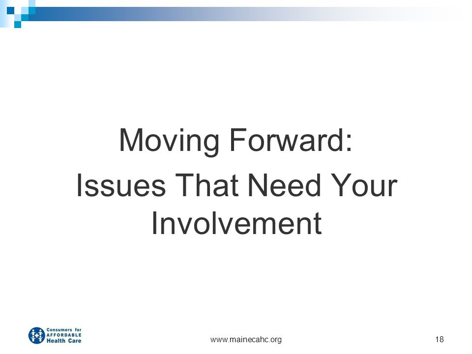 www.mainecahc.org18 Moving Forward: Issues That Need Your Involvement