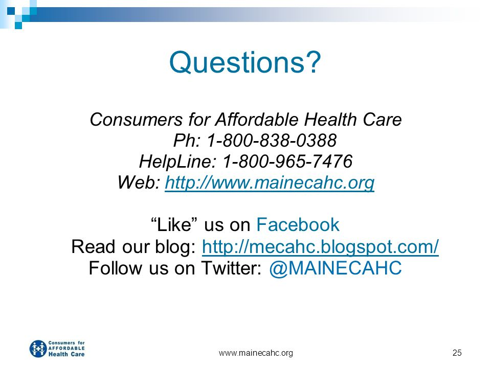 www.mainecahc.org25 Questions? Consumers for Affordable Health Care Ph: 1-800-838-0388 HelpLine: 1-800-965-7476 Web: http://www.mainecahc.orghttp://ww