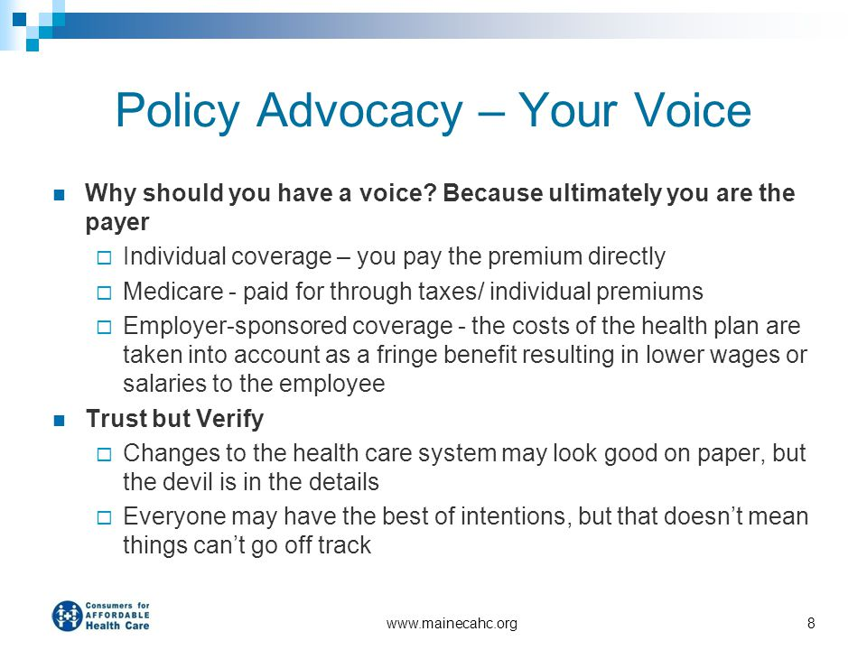 www.mainecahc.org8 Policy Advocacy – Your Voice Why should you have a voice? Because ultimately you are the payer  Individual coverage – you pay the