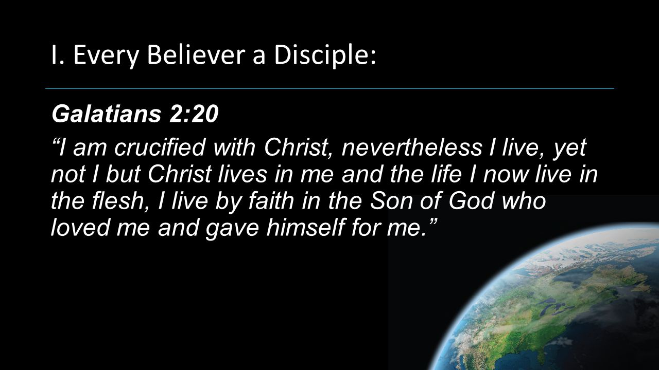 "I. Every Believer a Disciple: Galatians 2:20 ""I am crucified with Christ, nevertheless I live, yet not I but Christ lives in me and the life I now liv"