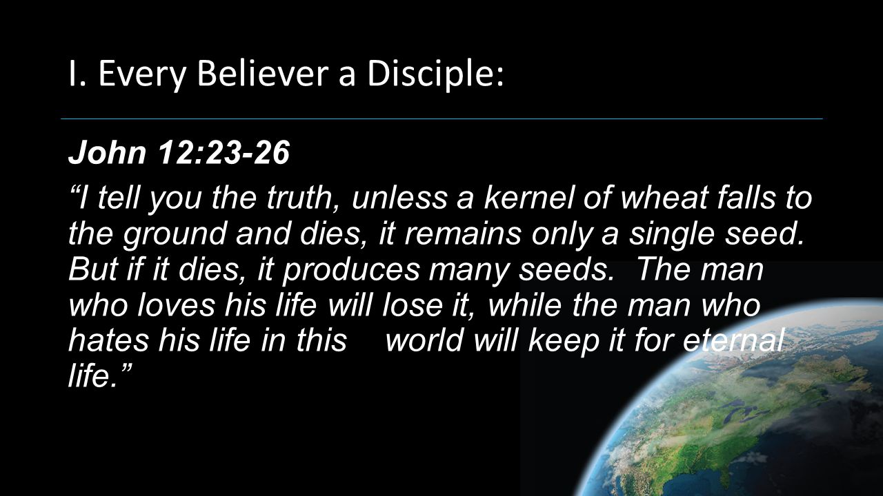 "I. Every Believer a Disciple: John 12:23-26 ""I tell you the truth, unless a kernel of wheat falls to the ground and dies, it remains only a single see"