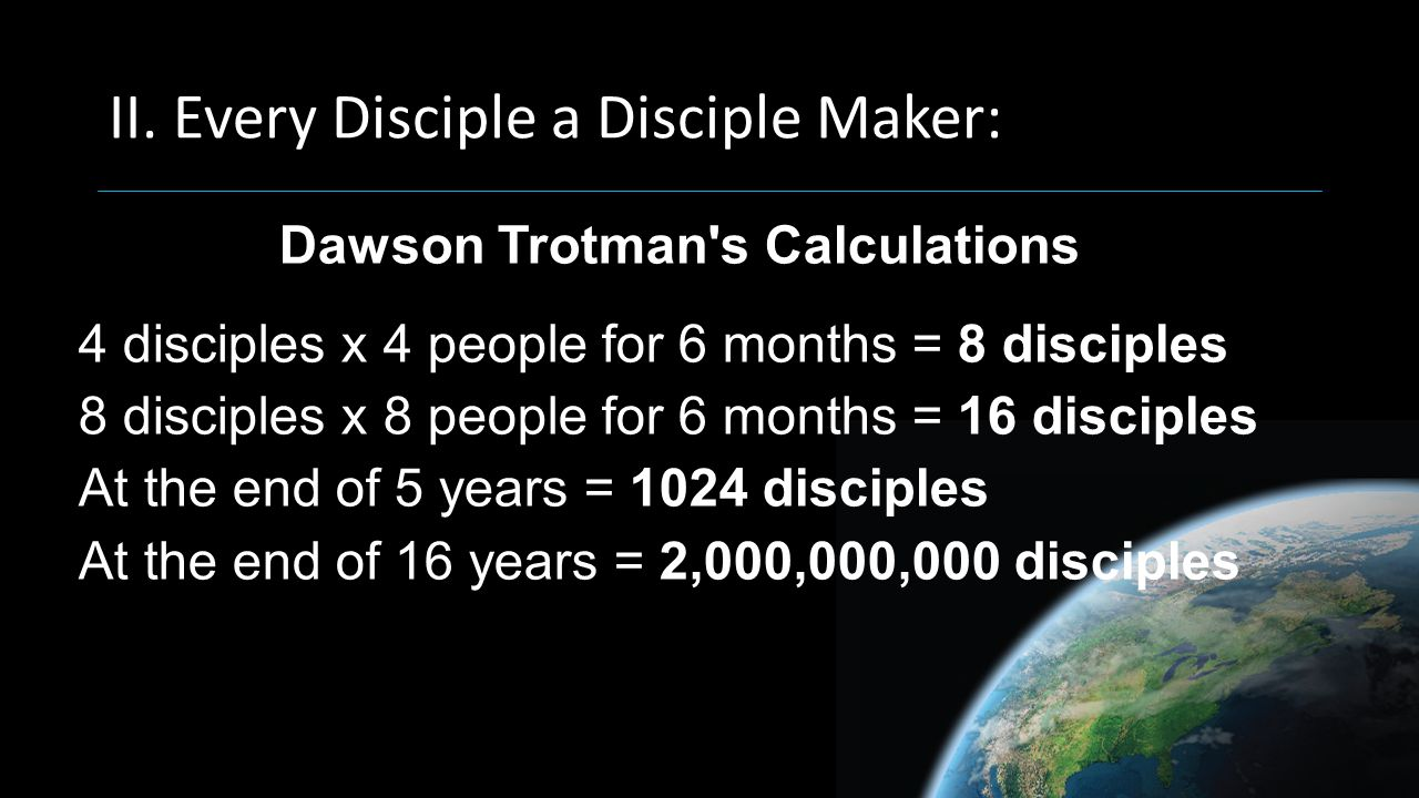 II. Every Disciple a Disciple Maker: Dawson Trotman's Calculations 4 disciples x 4 people for 6 months = 8 disciples 8 disciples x 8 people for 6 mont