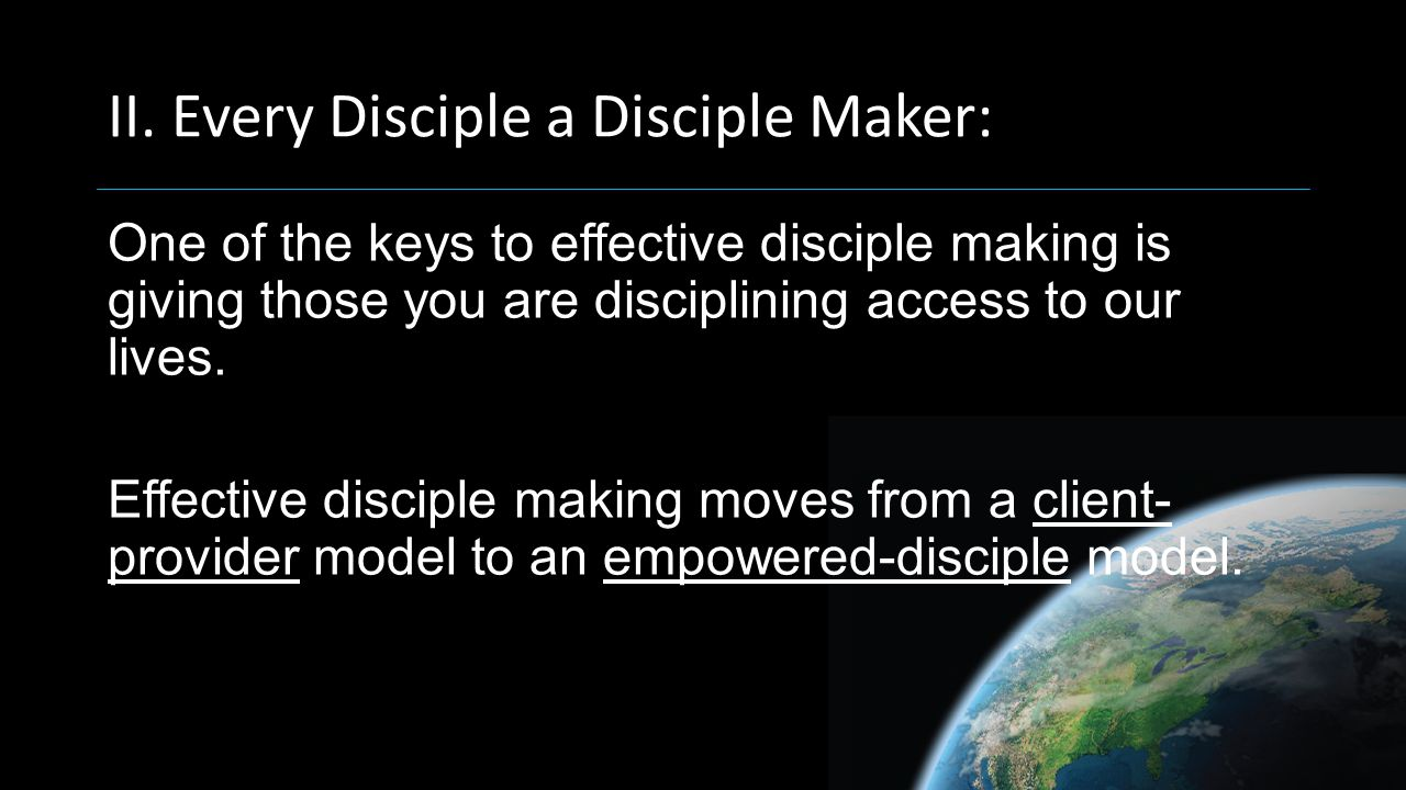 II. Every Disciple a Disciple Maker: One of the keys to effective disciple making is giving those you are disciplining access to our lives. Effective
