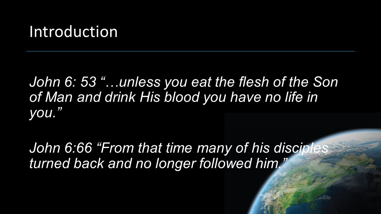 "Introduction John 6: 53 ""…unless you eat the flesh of the Son of Man and drink His blood you have no life in you."" John 6:66 ""From that time many of h"