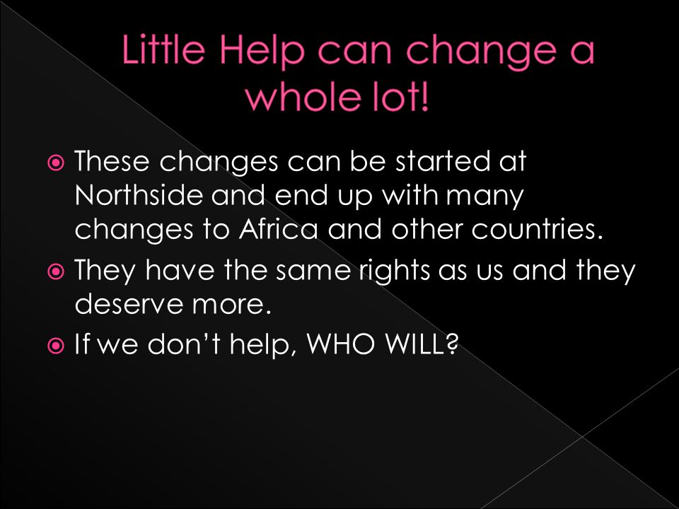  These changes can be started at Northside and end up with many changes to Africa and other countries.