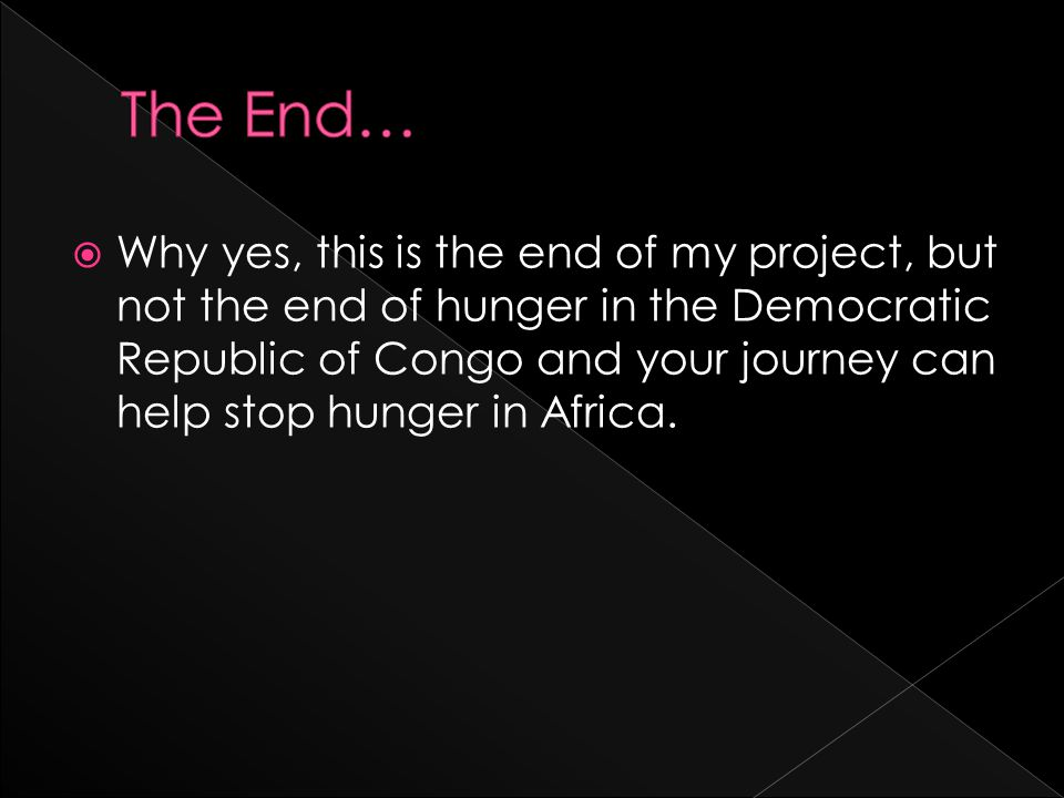  Why yes, this is the end of my project, but not the end of hunger in the Democratic Republic of Congo and your journey can help stop hunger in Africa.