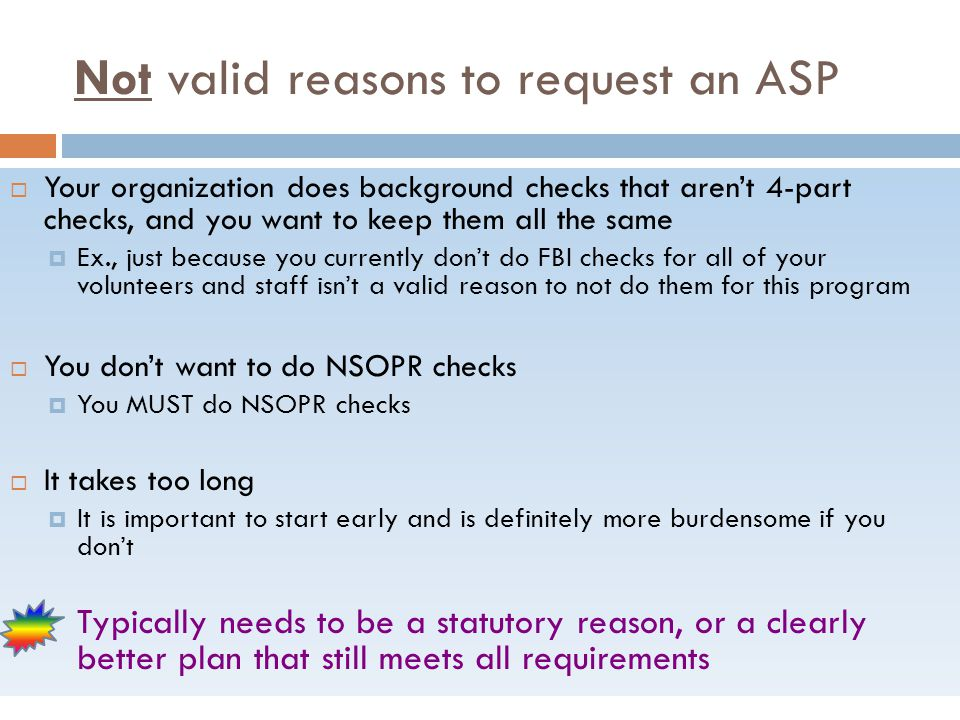 Not valid reasons to request an ASP  Your organization does background checks that aren't 4-part checks, and you want to keep them all the same  Ex., just because you currently don't do FBI checks for all of your volunteers and staff isn't a valid reason to not do them for this program  You don't want to do NSOPR checks  You MUST do NSOPR checks  It takes too long  It is important to start early and is definitely more burdensome if you don't Typically needs to be a statutory reason, or a clearly better plan that still meets all requirements
