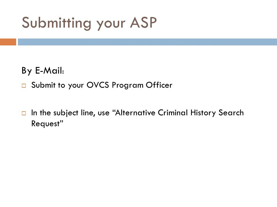 Submitting your ASP By E-Mail :  Submit to your OVCS Program Officer  In the subject line, use Alternative Criminal History Search Request