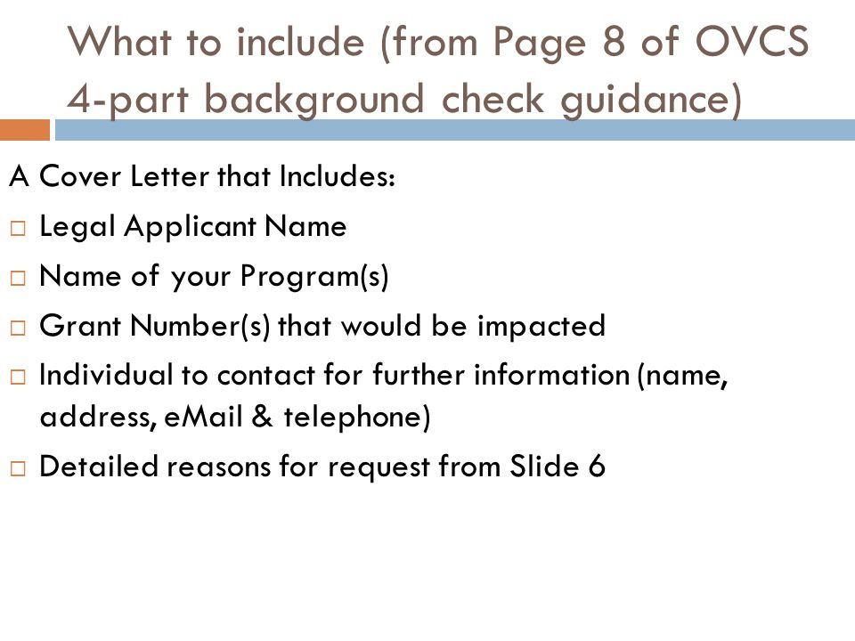 What to include (from Page 8 of OVCS 4-part background check guidance) A Cover Letter that Includes:  Legal Applicant Name  Name of your Program(s)  Grant Number(s) that would be impacted  Individual to contact for further information (name, address, eMail & telephone)  Detailed reasons for request from Slide 6