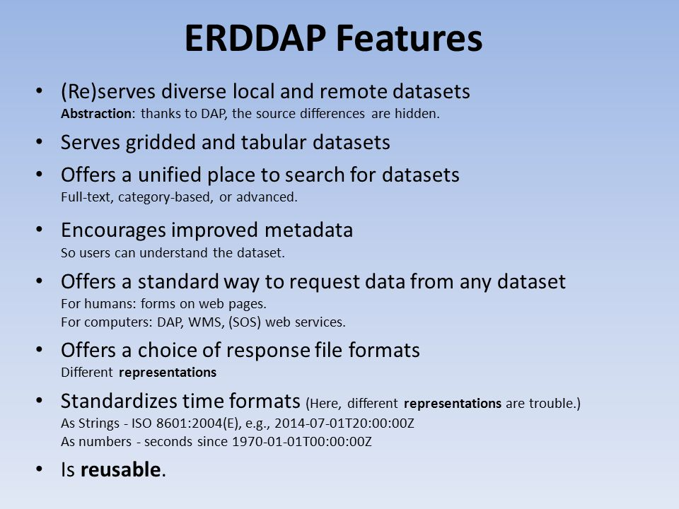 ERDDAP Features (Re)serves diverse local and remote datasets Abstraction: thanks to DAP, the source differences are hidden.
