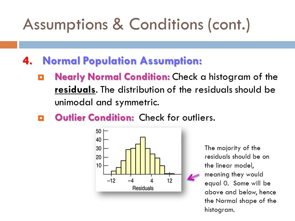 Assumptions & Conditions (cont.)  If all four assumptions are true, the idealized regression model would look like this:  At each value of x there is a distribution of y-values that follows a Normal model, and each of these Normal models is centered on the line and has the same standard deviation.
