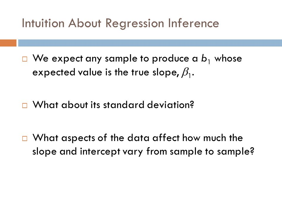 Intuition About Regression Inference (cont.)  Spread around the line: Less scatter around the line means the slope will be more consistent from sample to sample.