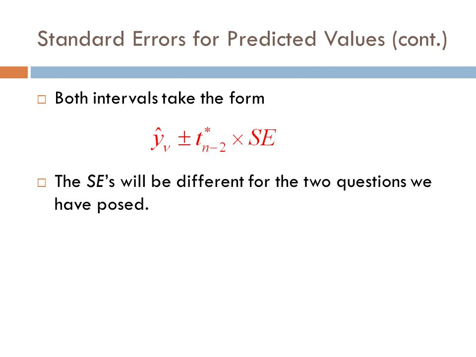 Standard Errors for Predicted Values (cont.)  The standard error of the mean predicted value is:  Individuals vary more than means, so the standard error for a single predicted value is larger than the standard error for the mean: