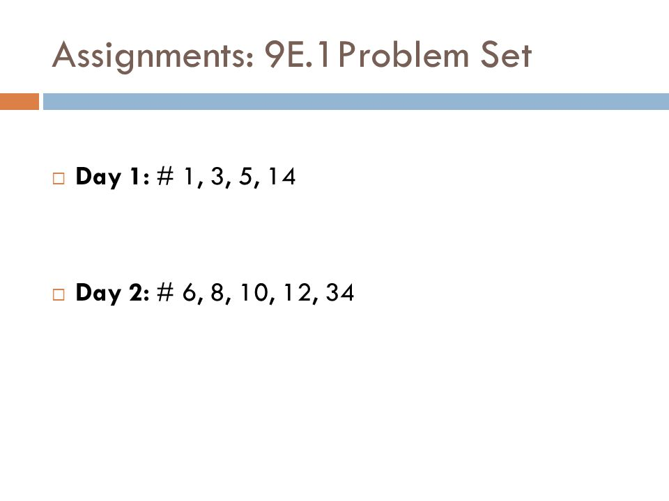 Assignments: 9E.1Problem Set  Day 1: # 1, 3, 5, 14  Day 2: # 6, 8, 10, 12, 34