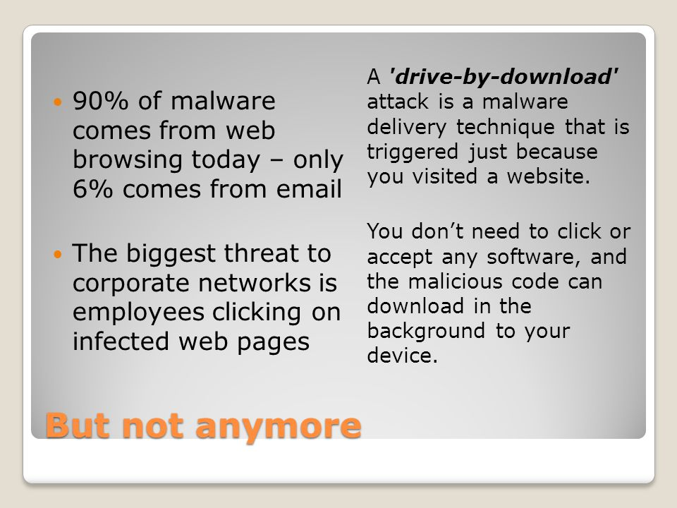 But not anymore 90% of malware comes from web browsing today – only 6% comes from email The biggest threat to corporate networks is employees clicking on infected web pages A drive-by-download attack is a malware delivery technique that is triggered just because you visited a website.