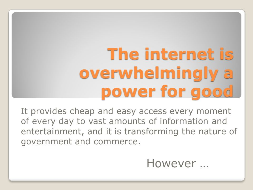 The internet is overwhelmingly a power for good It provides cheap and easy access every moment of every day to vast amounts of information and entertainment, and it is transforming the nature of government and commerce.
