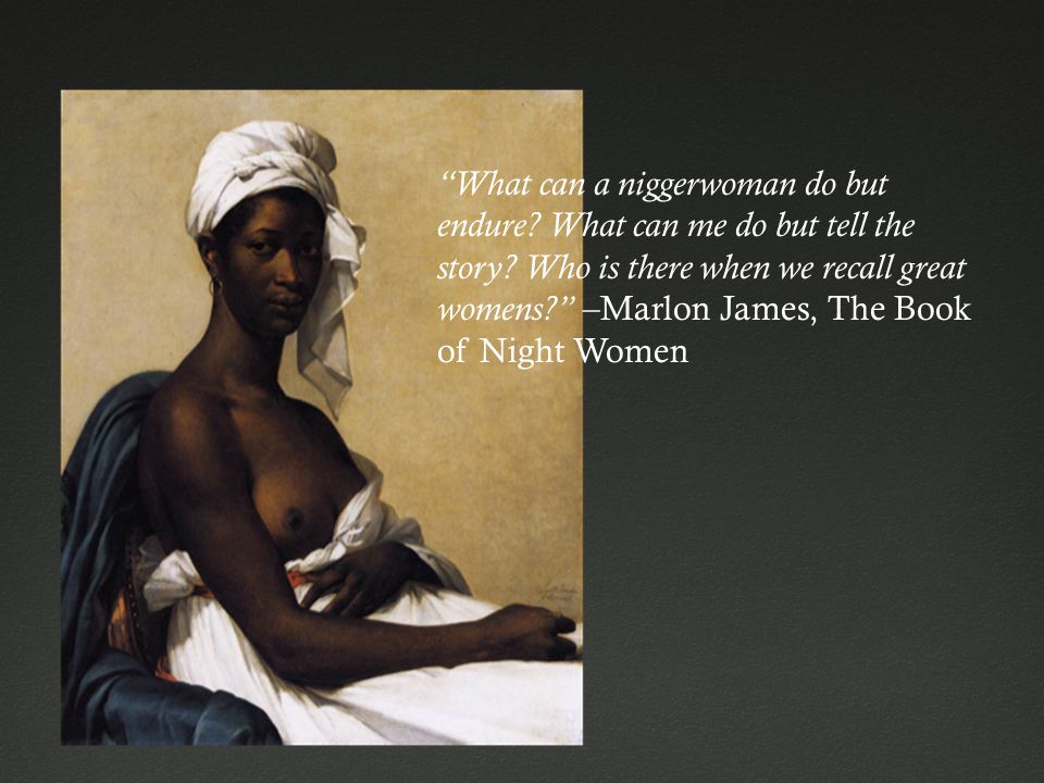 """""""What can a niggerwoman do but endure? What can me do but tell the story? Who is there when we recall great womens?"""" –Marlon James, The Book of Night"""