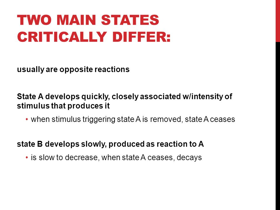 TWO MAIN STATES CRITICALLY DIFFER: usually are opposite reactions State A develops quickly, closely associated w/intensity of stimulus that produces i