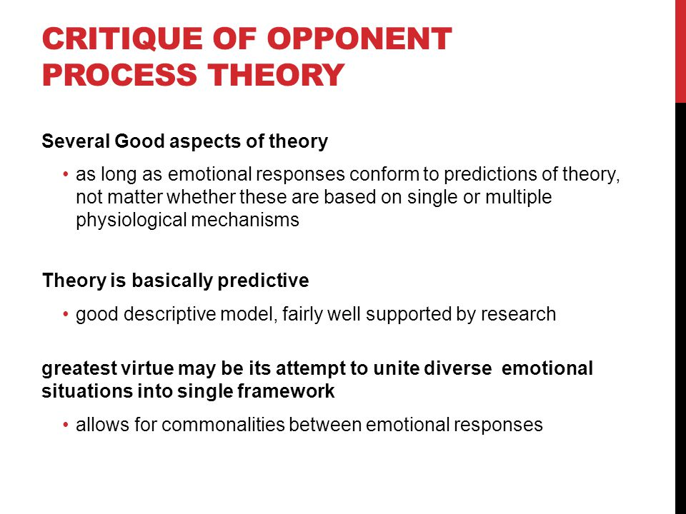 CRITIQUE OF OPPONENT PROCESS THEORY Several Good aspects of theory as long as emotional responses conform to predictions of theory, not matter whether
