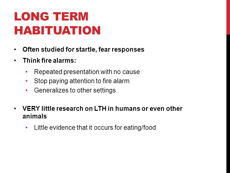 LONG TERM HABITUATION Often studied for startle, fear responses Think fire alarms: Repeated presentation with no cause Stop paying attention to fire a