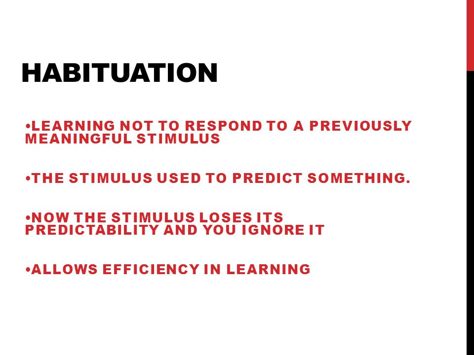 HABITUATION LEARNING NOT TO RESPOND TO A PREVIOUSLY MEANINGFUL STIMULUS THE STIMULUS USED TO PREDICT SOMETHING. NOW THE STIMULUS LOSES ITS PREDICTABIL