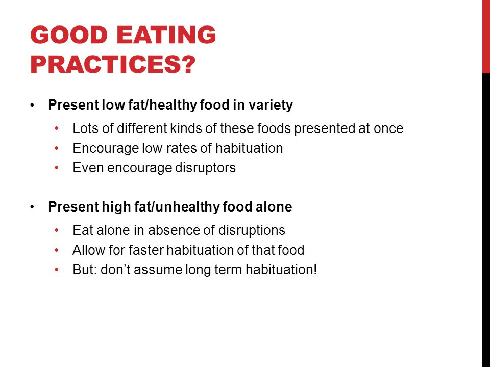 GOOD EATING PRACTICES? Present low fat/healthy food in variety Lots of different kinds of these foods presented at once Encourage low rates of habitua