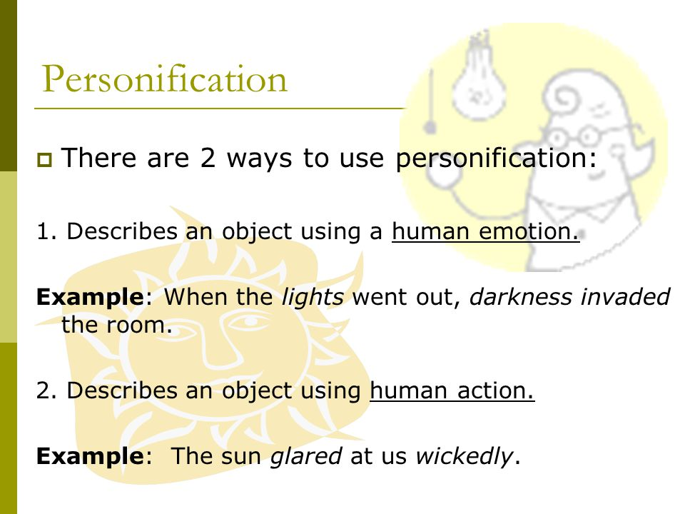 Personification  Gives human characteristics to something that is not human; physical or emotional action.