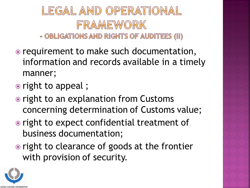  requirement to make such documentation, information and records available in a timely manner;  right to appeal ;  right to an explanation from Customs concerning determination of Customs value;  right to expect confidential treatment of business documentation;  right to clearance of goods at the frontier with provision of security.