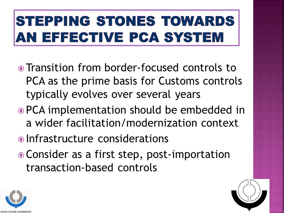  Transition from border-focused controls to PCA as the prime basis for Customs controls typically evolves over several years  PCA implementation should be embedded in a wider facilitation/modernization context  Infrastructure considerations  Consider as a first step, post-importation transaction-based controls